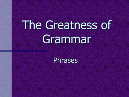 The Greatness of Grammar Phrases. Why study phrases?