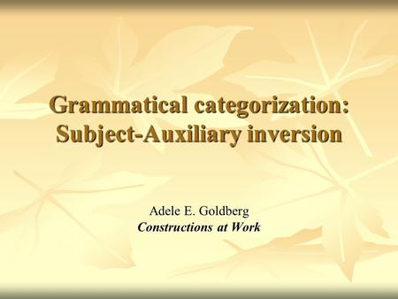 Grammatical categorization: Subject-Auxiliary inversion Adele E. Goldberg Constructions at Work.