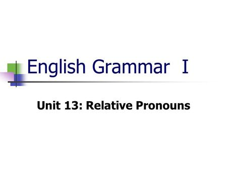English Grammar I Unit 13: Relative Pronouns. Relative pronouns are that, who, whom, whose, which. They are used to join clauses to make a complex sentence.