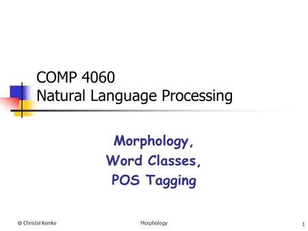  Christel Kemke 1 Morphology COMP 4060 Natural Language Processing Morphology, Word Classes, POS Tagging.