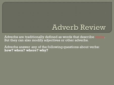 Adverbs are traditionally defined as words that describe verbs. But they can also modify adjectives or other adverbs.verbs Adverbs answer any of the following.