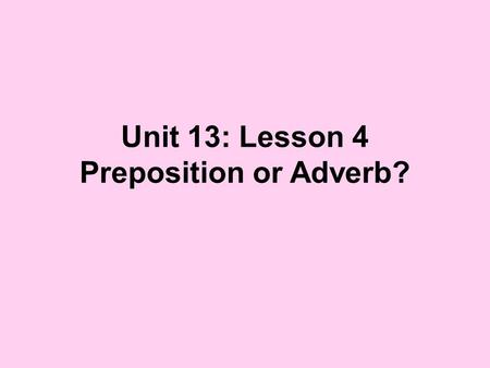 Unit 13: Lesson 4 Preposition or Adverb?. Many words that we learned are prepositions are also often used as adverbs. So how do we tell the difference?