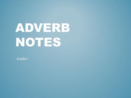 ADVERB NOTES Grade 7. A word that modifies (adds information to) a verb, adjective, or other adverb. ADVERB DEFINITION.