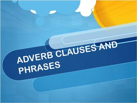 ADVERB CLAUSES AND PHRASES. What is An Adverb Clause Adverb clause show a relationship between ideas in two clauses. They begin with subordinators, such.