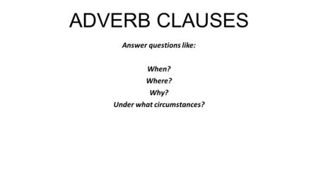 ADVERB CLAUSES Answer questions like: When? Where? Why? Under what circumstances?