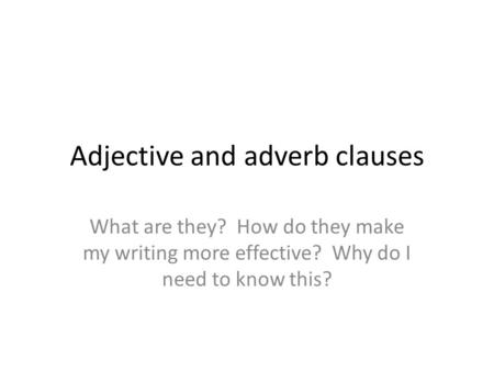 Adjective and adverb clauses What are they? How do they make my writing more effective? Why do I need to know this?