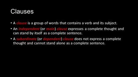 Clauses A clause is a group of words that contains a verb and its subject. An independent (or main) clause expresses a complete thought and can stand by.