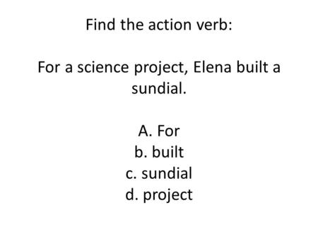 Find the action verb: For a science project, Elena built a sundial. A