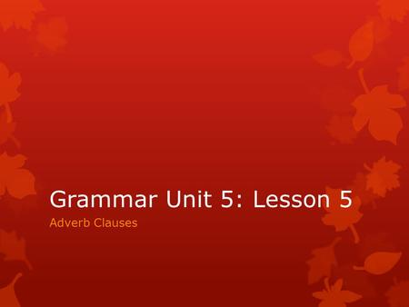 Grammar Unit 5: Lesson 5 Adverb Clauses.  An adverb clause is a subordinate clause that modifies a verb, an adjective, or an adverb.  It tells when,