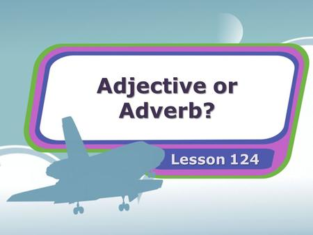 Adjective or Adverb? Lesson 124. Adjectives An adjective is a word that describes a noun. Adjectives tell what kind or how many. Adjectives may be written.