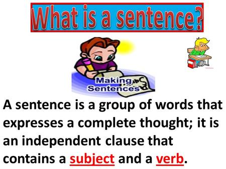 What is a sentence? A sentence is a group of words that expresses a complete thought; it is an independent clause that contains a subject and a verb.