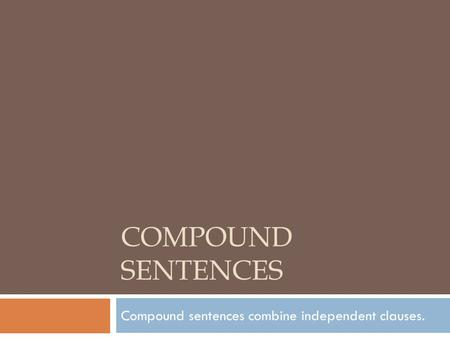 COMPOUND SENTENCES Compound sentences combine independent clauses.