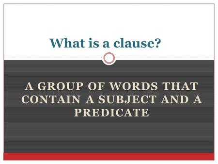 A GROUP OF WORDS THAT CONTAIN A SUBJECT AND A PREDICATE What is a clause?