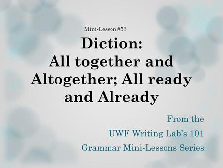 Diction: All together and Altogether; All ready and Already From the UWF Writing Lab's 101 Grammar Mini-Lessons Series Mini-Lesson #53.