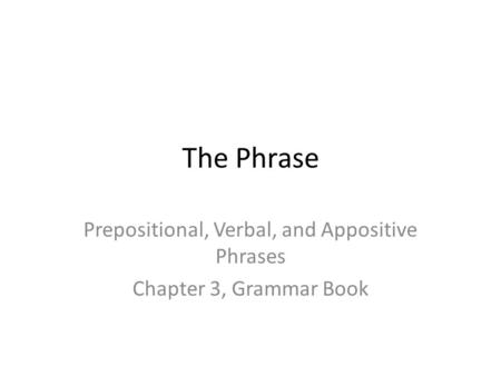 The Phrase Prepositional, Verbal, and Appositive Phrases Chapter 3, Grammar Book.