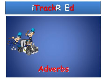 iTrackR Ed AdverbsAdverbs Recall previous knowledge: What is an adverb? a)An adverb describes a verb b)An adverb is a name a place c)An adverb describes.