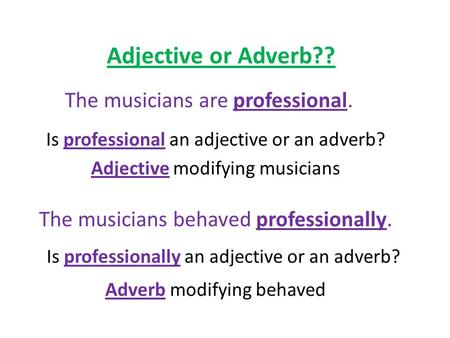 Adjective or Adverb?? The musicians are professional. Is professional an adjective or an adverb? Adjective modifying musicians The musicians behaved professionally.