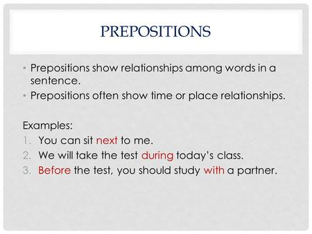 Prepositions Prepositions show relationships among words in a sentence. Prepositions often show time or place relationships. Examples: You can sit next.
