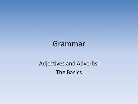 Adjectives and Adverbs: The Basics