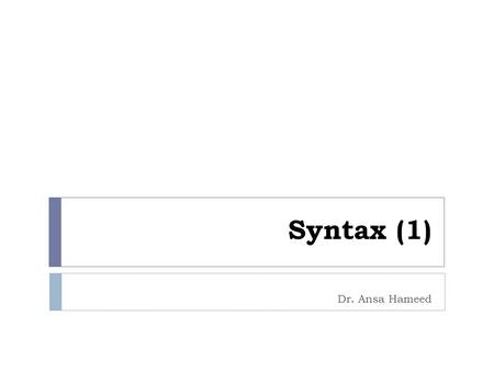 Syntax (1) Dr. Ansa Hameed. Previously….  Morphology  Morpheme  Types of Morphemes  Words  Aspects of Morpheme  Item and Arrangement Morphology.