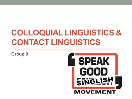 COLLOQUIAL LINGUISTICS & CONTACT LINGUISTICS Group 9.