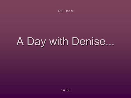 A Day with Denise... RfE Unit 9 nsi 06 Click on the symbol... RfE Unit 9 nsi 06... and find the sentence in the correct order.
