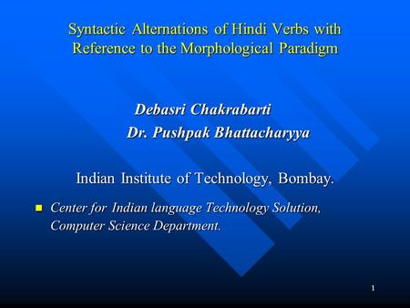 1 Syntactic Alternations of Hindi Verbs with Reference to the Morphological Paradigm Debasri Chakrabarti Debasri Chakrabarti Dr. Pushpak Bhattacharyya.