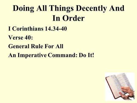 Doing All Things Decently And In Order I Corinthians 14.34-40 Verse 40: General Rule For All An Imperative Command: Do It!