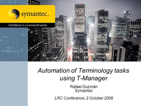 Automation of Terminology tasks using T-Manager Rafael Guzmán Symantec LRC Conference, 2 October 2008.