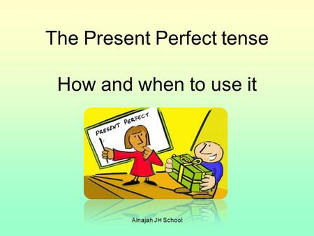 The Present Perfect tense How and when to use it Alnajah JH School.