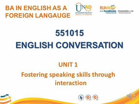 BA IN ENGLISH AS A FOREIGN LANGAUGE 551015 ENGLISH CONVERSATION UNIT 1 Fostering speaking skills through interaction.