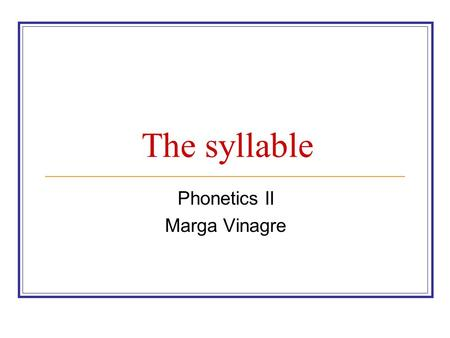 The syllable Phonetics II Marga Vinagre 1. Syllable Syllable: is a unit of pronunciation typically larger than a single sound and smaller than a word.