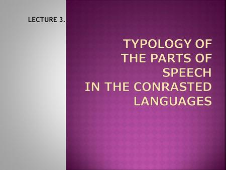 TYPOLOGY OF THE PARTS OF SPEECH IN THE CONRASTED LANGUAGES