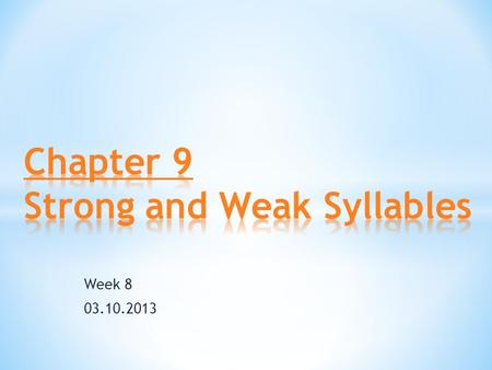Week 8 03.10.2013. 1.Strong and Weak Syllables a. What do we mean by strong and weak? b.How to identify a weak syllable? 2.The vowel 'schwa' a. features.