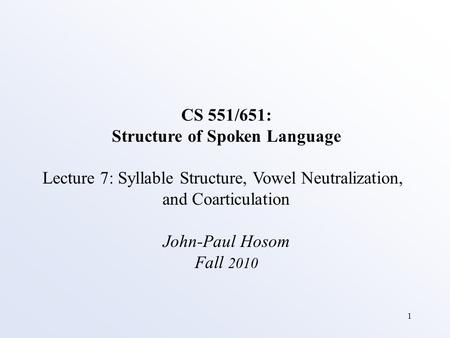 1 CS 551/651: Structure of Spoken Language Lecture 7: Syllable Structure, Vowel Neutralization, and Coarticulation John-Paul Hosom Fall 2010.