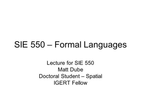 SIE 550 – Formal Languages Lecture for SIE 550 Matt Dube Doctoral Student – Spatial IGERT Fellow.