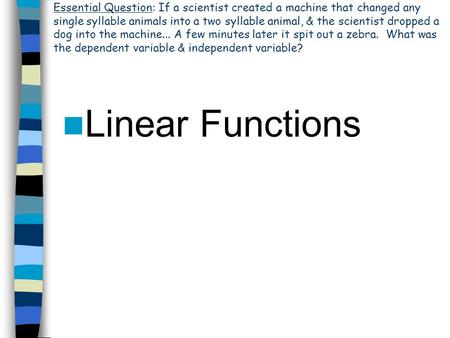 Linear Functions Essential Question: If a scientist created a machine that changed any single syllable animals into a two syllable animal, & the scientist.