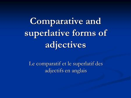 Comparative and superlative forms of adjectives Le comparatif et le superlatif des adjectifs en anglais.