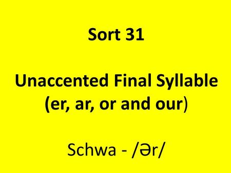 Sort 31 Unaccented Final Syllable (er, ar, or and our) Schwa - /Ər/