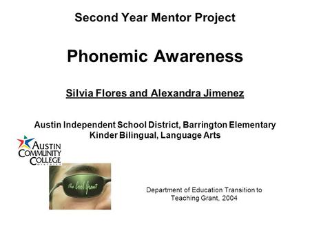 Second Year Mentor Project Phonemic Awareness Silvia Flores and Alexandra Jimenez Austin Independent School District, Barrington Elementary Kinder Bilingual,
