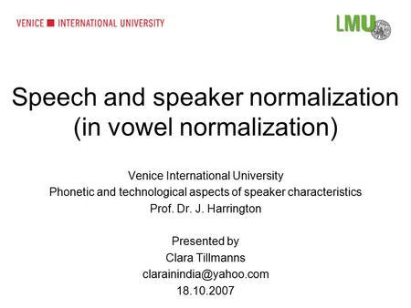 Speech and speaker normalization (in vowel normalization) Venice International University Phonetic and technological aspects of speaker characteristics.