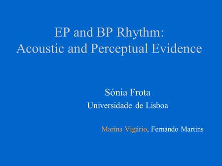 EP and BP Rhythm: Acoustic and Perceptual Evidence Sónia Frota Universidade de Lisboa Marina Vigário, Fernando Martins.