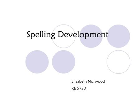 Spelling Development Elizabeth Norwood RE 5730. Stages of Spelling Spelling is developmental, but not all students go through the stages at the same rate.