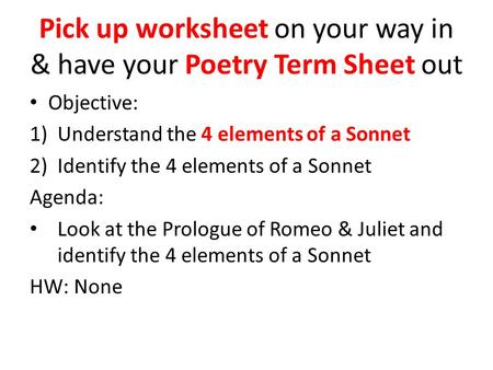 Pick up worksheet on your way in & have your Poetry Term Sheet out Objective: 1)Understand the 4 elements of a Sonnet 2)Identify the 4 elements of a Sonnet.