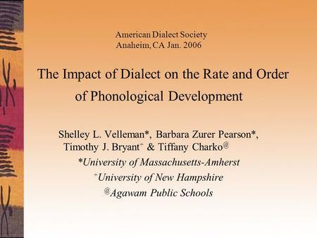 American Dialect Society Anaheim, CA Jan. 2006 The Impact of Dialect on the Rate and Order of Phonological Development Shelley L. Velleman*, Barbara Zurer.