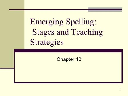 1 Emerging Spelling: Stages and Teaching Strategies Chapter 12.