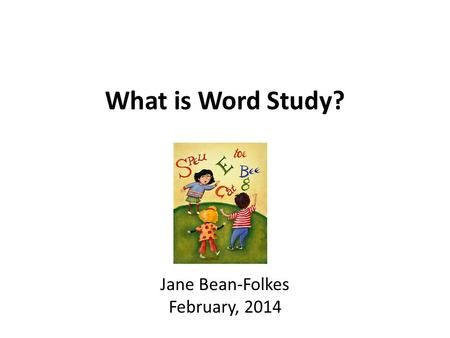 What is Word Study? Jane Bean-Folkes February, 2014.