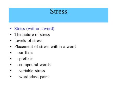 Stress Stress (within a word) The nature of stress Levels of stress Placement of stress within a word - suffixes - prefixes - compound words - variable.