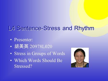 Presenter: 胡美英 20978L020 Stress in Groups of Words Which Words Should Be Stressed? L4 Sentence-Stress and Rhythm.