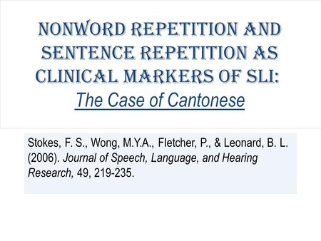 Nonword Repetition and Sentence Repetition as Clinical Markers of SLI: The Case of Cantonese Stokes, F. S., Wong, M.Y.A., Fletcher, P., & Leonard, B. L.